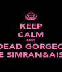 KEEP CALM AND BE DEAD GORGEOUS  LIKE SIMRAN&AISHA - Personalised Poster A4 size