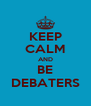 KEEP CALM AND BE DEBATERS - Personalised Poster A4 size