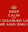 KEEP CALM AND BE DISABLED LIKE ME AND EMILY - Personalised Poster A4 size