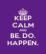 KEEP CALM AND BE. DO. HAPPEN. - Personalised Poster A4 size