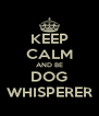 KEEP CALM AND BE DOG WHISPERER - Personalised Poster A4 size