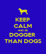 KEEP CALM AND BE DOGGER  THAN DOGS - Personalised Poster A4 size