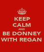 KEEP CALM AND BE DONNEY WITH REGAN - Personalised Poster A4 size