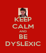 KEEP CALM AND BE DYSLEXIC - Personalised Poster A4 size