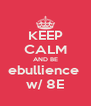KEEP CALM AND BE ebullience  w/ 8E - Personalised Poster A4 size