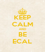 KEEP CALM AND BE ECAL - Personalised Poster A4 size