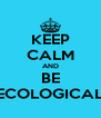 KEEP CALM AND BE ECOLOGICAL - Personalised Poster A4 size