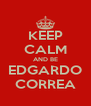KEEP CALM AND BE EDGARDO CORREA - Personalised Poster A4 size