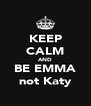 KEEP CALM AND BE EMMA not Katy - Personalised Poster A4 size