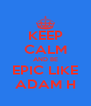 KEEP CALM AND BE EPIC LIKE ADAM H - Personalised Poster A4 size