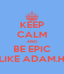 KEEP CALM AND BE EPIC LIKE ADAM.H - Personalised Poster A4 size