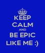 KEEP CALM AND BE EPIC LIKE ME :) - Personalised Poster A4 size
