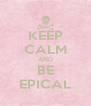 KEEP CALM AND BE EPICAL - Personalised Poster A4 size