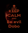 KEEP CALM AND Be evil Dobo - Personalised Poster A4 size