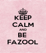 KEEP CALM AND BE  FAZOOL - Personalised Poster A4 size
