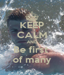 KEEP CALM AND Be first  of many - Personalised Poster A4 size