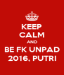 KEEP CALM AND BE FK UNPAD 2016, PUTRI - Personalised Poster A4 size