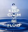 KEEP CALM AND BE FLUID - Personalised Poster A4 size