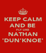 KEEP CALM AND BE FLY LIKE NATHAN 'DUN'KNOE' - Personalised Poster A4 size