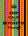 KEEP CALM AND BE FOREVER Young ! - Personalised Poster A4 size