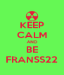 KEEP CALM AND BE FRANSS22 - Personalised Poster A4 size