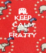 KEEP CALM AND BE FRATTY  - Personalised Poster A4 size