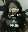 KEEP CALM AND BE FRIE - Personalised Poster A4 size