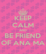 KEEP CALM AND BE FRIEND OF ANA MA - Personalised Poster A4 size