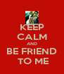 KEEP CALM AND BE FRIEND  TO ME - Personalised Poster A4 size