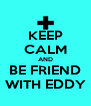 KEEP CALM AND BE FRIEND WITH EDDY - Personalised Poster A4 size