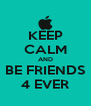 KEEP CALM AND BE FRIENDS 4 EVER - Personalised Poster A4 size