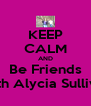 KEEP CALM AND Be Friends With Alycia Sullivan - Personalised Poster A4 size