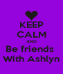 KEEP CALM AND Be friends  With Ashlyn - Personalised Poster A4 size