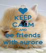 KEEP CALM AND be friends with aurore - Personalised Poster A4 size