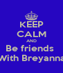 KEEP CALM AND Be friends  With Breyanna - Personalised Poster A4 size