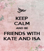 KEEP CALM AND BE FRIENDS WITH KATE AND ISA - Personalised Poster A4 size