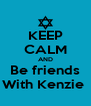 KEEP CALM AND Be friends With Kenzie  - Personalised Poster A4 size