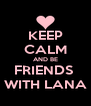 KEEP CALM AND BE FRIENDS  WITH LANA - Personalised Poster A4 size