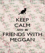 KEEP CALM AND BE FRIENDS WITH MEGGAN - Personalised Poster A4 size