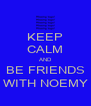 KEEP CALM AND BE FRIENDS WITH NOEMY - Personalised Poster A4 size
