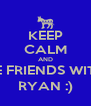 KEEP CALM AND BE FRIENDS WITH RYAN :) - Personalised Poster A4 size