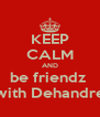 KEEP CALM AND be friendz  with Dehandre - Personalised Poster A4 size
