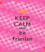 KEEP CALM AND be Frieslan - Personalised Poster A4 size