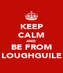 KEEP CALM AND BE FROM LOUGHGUILE - Personalised Poster A4 size
