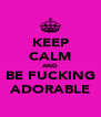 KEEP CALM AND BE FUCKING ADORABLE - Personalised Poster A4 size