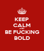KEEP CALM AND BE FUCKING BOLD - Personalised Poster A4 size
