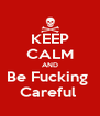 KEEP CALM AND Be Fucking  Careful  - Personalised Poster A4 size