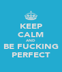 KEEP CALM AND BE FUCKING PERFECT - Personalised Poster A4 size