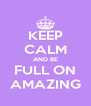 KEEP CALM AND BE FULL ON AMAZING - Personalised Poster A4 size