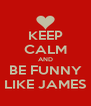 KEEP CALM AND BE FUNNY LIKE JAMES - Personalised Poster A4 size